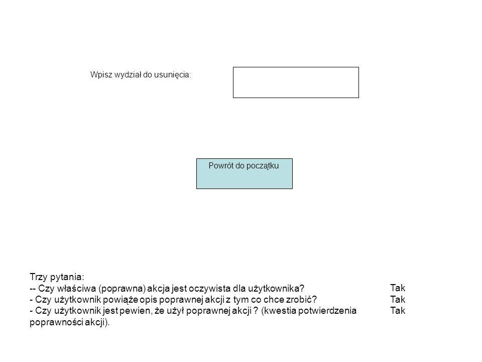 Wpisz wydział do usunięcia: Powrót do początku Tak Trzy pytania: -- Czy właściwa (poprawna) akcja jest oczywista dla użytkownika.