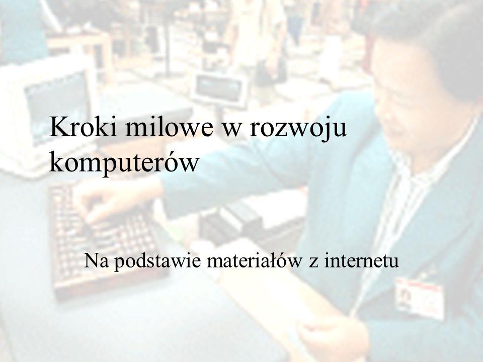 Kroki milowe w rozwoju komputerów Na podstawie materiałów z internetu
