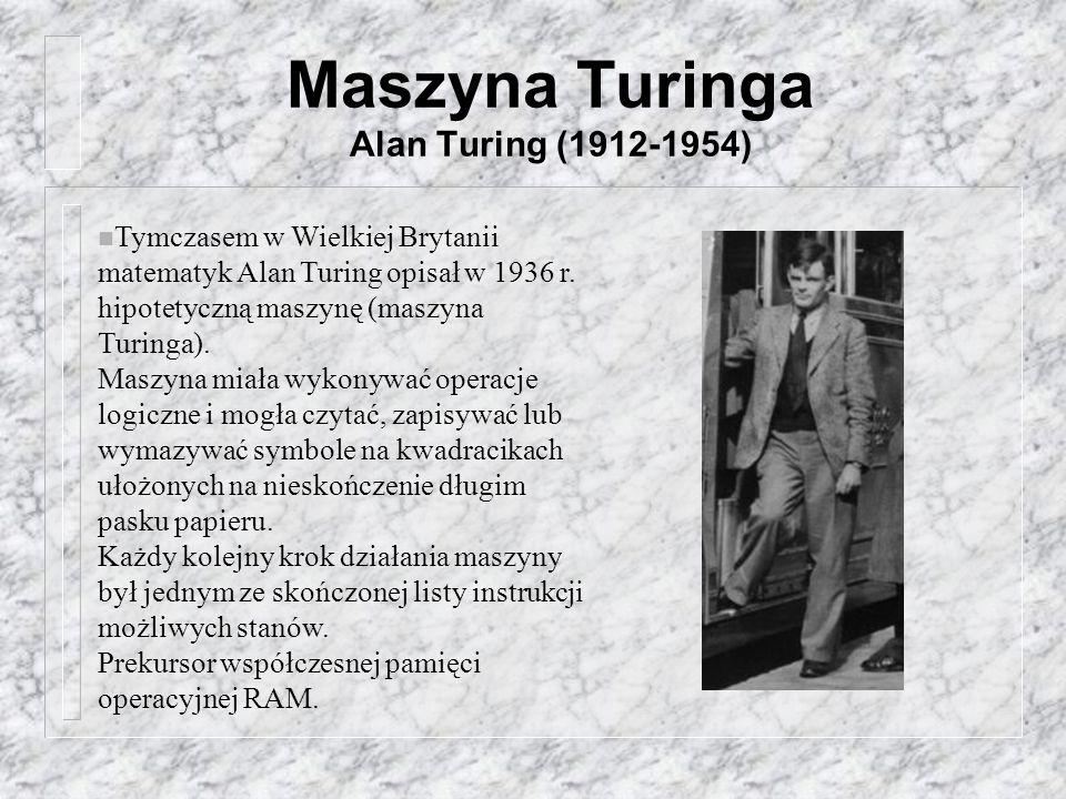 Maszyna Turinga Alan Turing (1912-1954) n Tymczasem w Wielkiej Brytanii matematyk Alan Turing opisał w 1936 r. hipotetyczną maszynę (maszyna Turinga).