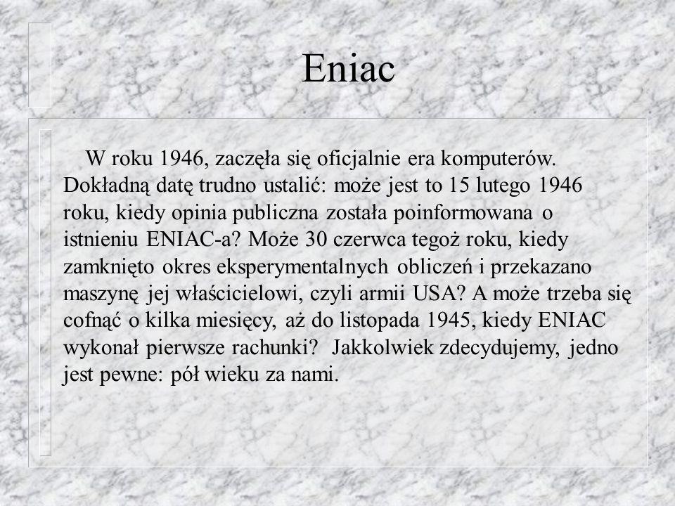 Eniac W roku 1946, zaczęła się oficjalnie era komputerów. Dokładną datę trudno ustalić: może jest to 15 lutego 1946 roku, kiedy opinia publiczna zosta