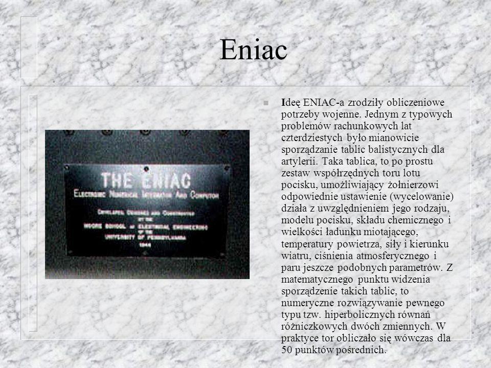 Eniac n Ideę ENIAC-a zrodziły obliczeniowe potrzeby wojenne. Jednym z typowych problemów rachunkowych lat czterdziestych było mianowicie sporządzanie