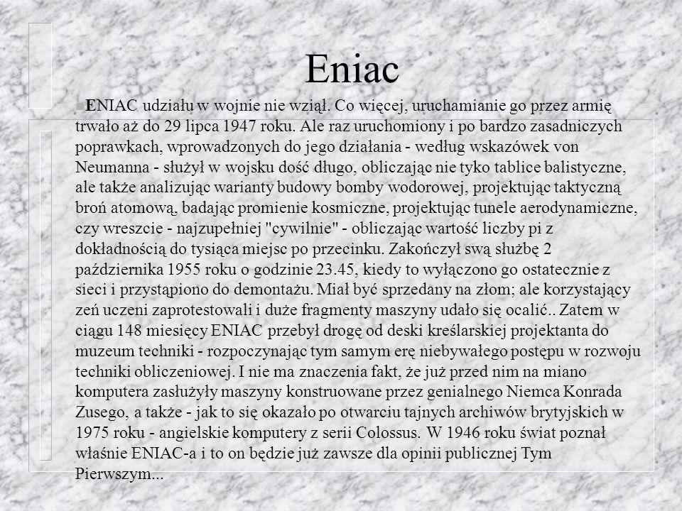 Eniac n ENIAC udziału w wojnie nie wziął. Co więcej, uruchamianie go przez armię trwało aż do 29 lipca 1947 roku. Ale raz uruchomiony i po bardzo zasa