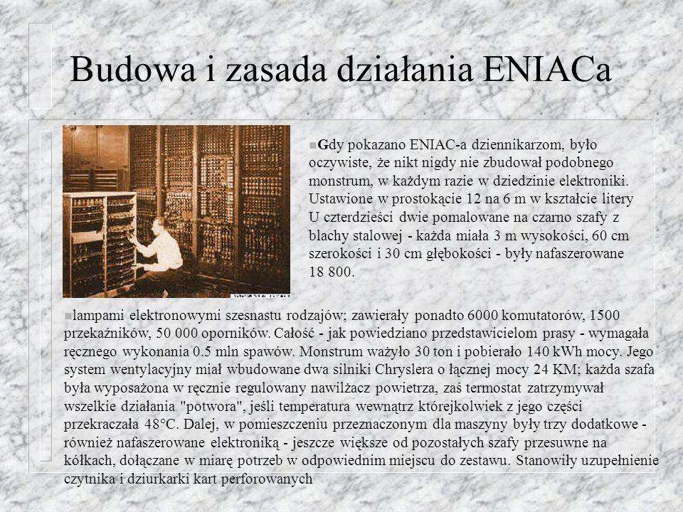 Budowa i zasada działania ENIACa n Gdy pokazano ENIAC-a dziennikarzom, było oczywiste, że nikt nigdy nie zbudował podobnego monstrum, w każdym razie w