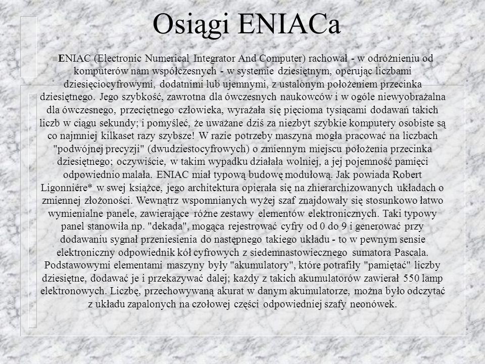 Osiągi ENIACa n ENIAC (Electronic Numerical Integrator And Computer) rachował - w odróżnieniu od komputerów nam współczesnych - w systemie dziesiętnym