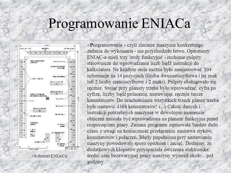Programowanie ENIACa n Schemat ENIACa n Programowanie - czyli zlecanie maszynie konkretnego zadania do wykonania - nie przychodziło łatwo. Operatorzy