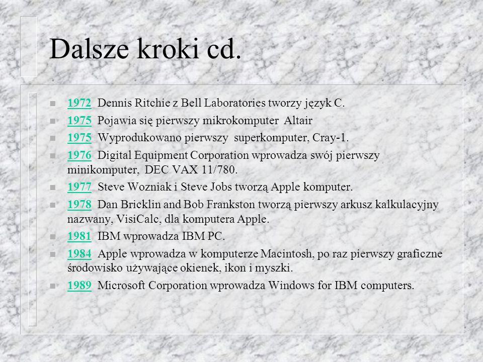Dalsze kroki cd. n 1972 Dennis Ritchie z Bell Laboratories tworzy język C. 1972 n 1975Pojawia się pierwszy mikrokomputer Altair 1975 n 1975Wyprodukowa