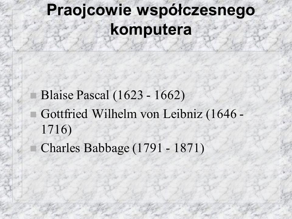 Praojcowie współczesnego komputera n Blaise Pascal (1623 - 1662) n Gottfried Wilhelm von Leibniz (1646 - 1716) n Charles Babbage (1791 - 1871)