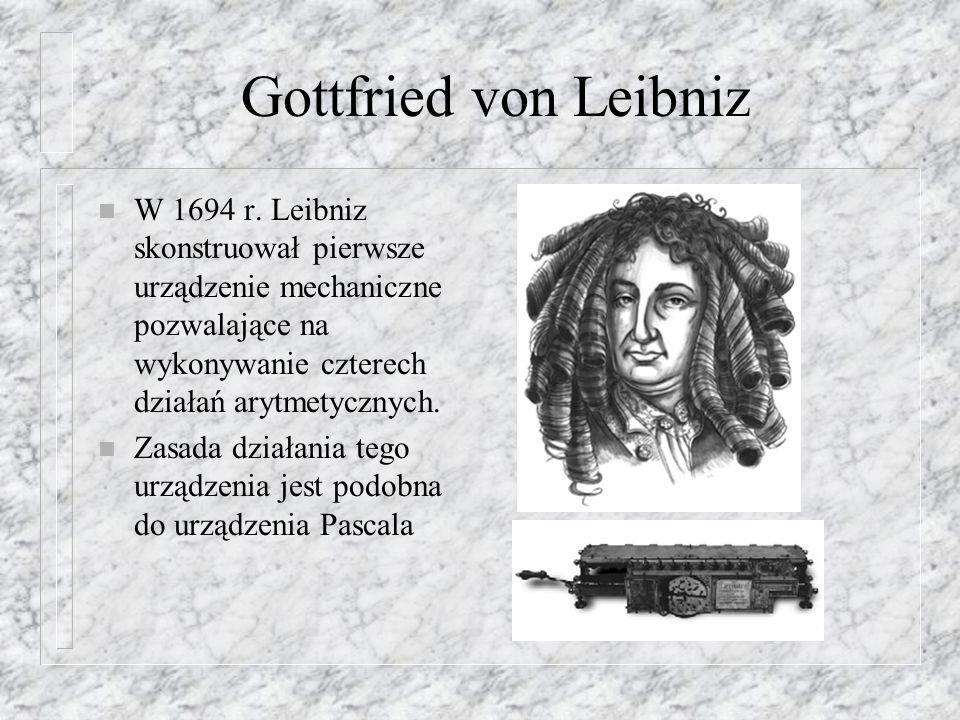 Gottfried von Leibniz n W 1694 r. Leibniz skonstruował pierwsze urządzenie mechaniczne pozwalające na wykonywanie czterech działań arytmetycznych. n Z