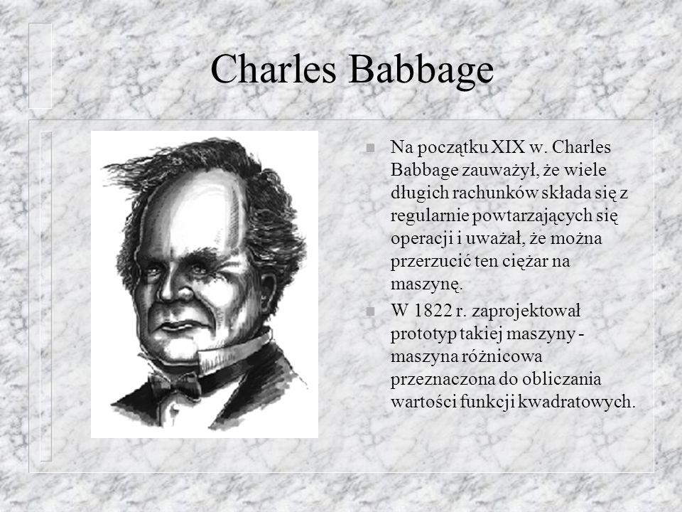 Charles Babbage n Na początku XIX w. Charles Babbage zauważył, że wiele długich rachunków składa się z regularnie powtarzających się operacji i uważał
