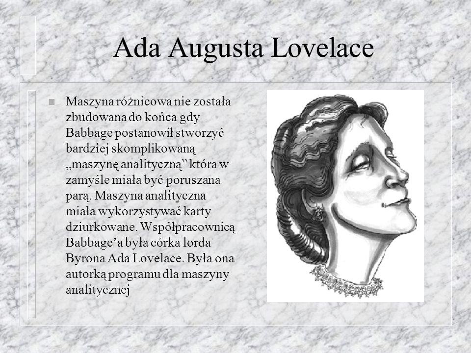 Ada Augusta Lovelace n Maszyna różnicowa nie została zbudowana do końca gdy Babbage postanowił stworzyć bardziej skomplikowaną maszynę analityczną któ