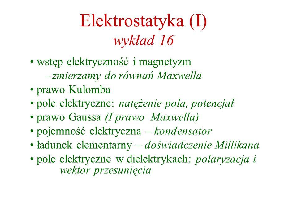 Elektrostatyka (I) wykład 16 wstęp elektryczność i magnetyzm – zmierzamy do równań Maxwella prawo Kulomba pole elektryczne: natężenie pola, potencjał