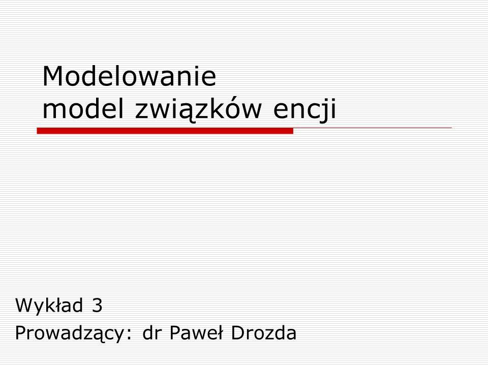 Modelowanie model związków encji Wykład 3 Prowadzący: dr Paweł Drozda