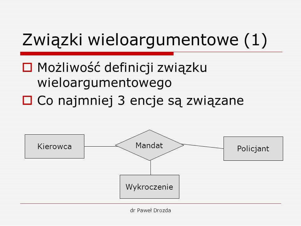 dr Paweł Drozda Związki wieloargumentowe (1) Możliwość definicji związku wieloargumentowego Co najmniej 3 encje są związane Kierowca Policjant Mandat