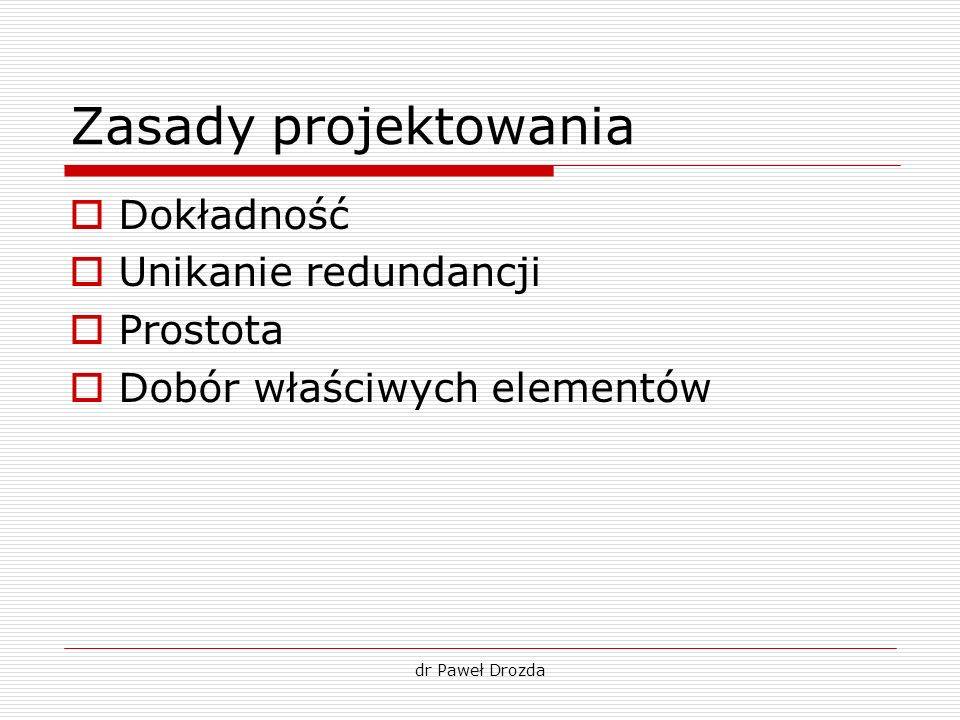 dr Paweł Drozda Zasady projektowania Dokładność Unikanie redundancji Prostota Dobór właściwych elementów