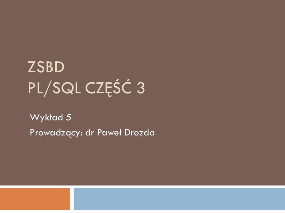 ZSBD PL/SQL CZĘŚĆ 3 Wykład 5 Prowadzący: dr Paweł Drozda