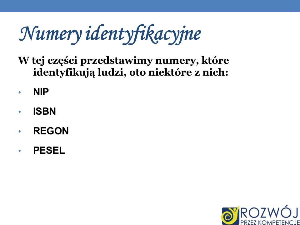 Numery identyfikacyjne W tej części przedstawimy numery, które identyfikują ludzi, oto niektóre z nich: NIP ISBN REGON PESEL
