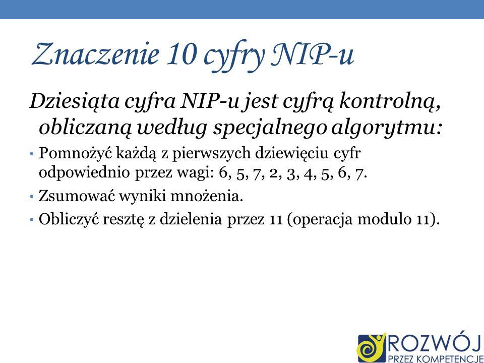 Znaczenie 10 cyfry NIP-u Dziesiąta cyfra NIP-u jest cyfrą kontrolną, obliczaną według specjalnego algorytmu: Pomnożyć każdą z pierwszych dziewięciu cyfr odpowiednio przez wagi: 6, 5, 7, 2, 3, 4, 5, 6, 7.