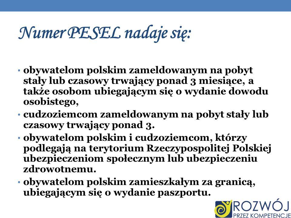 Numer PESEL nadaje się: obywatelom polskim zameldowanym na pobyt stały lub czasowy trwający ponad 3 miesiące, a także osobom ubiegającym się o wydanie dowodu osobistego, cudzoziemcom zameldowanym na pobyt stały lub czasowy trwający ponad 3.