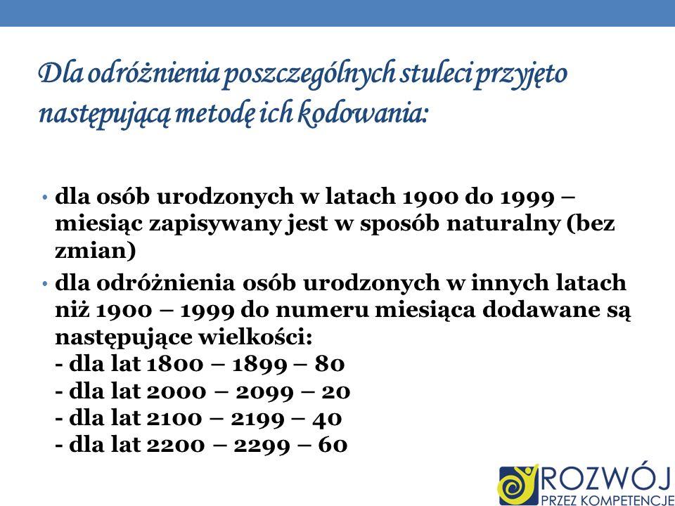 Dla odróżnienia poszczególnych stuleci przyjęto następującą metodę ich kodowania: dla osób urodzonych w latach 1900 do 1999 – miesiąc zapisywany jest w sposób naturalny (bez zmian) dla odróżnienia osób urodzonych w innych latach niż 1900 – 1999 do numeru miesiąca dodawane są następujące wielkości: - dla lat 1800 – 1899 – 80 - dla lat 2000 – 2099 – 20 - dla lat 2100 – 2199 – 40 - dla lat 2200 – 2299 – 60