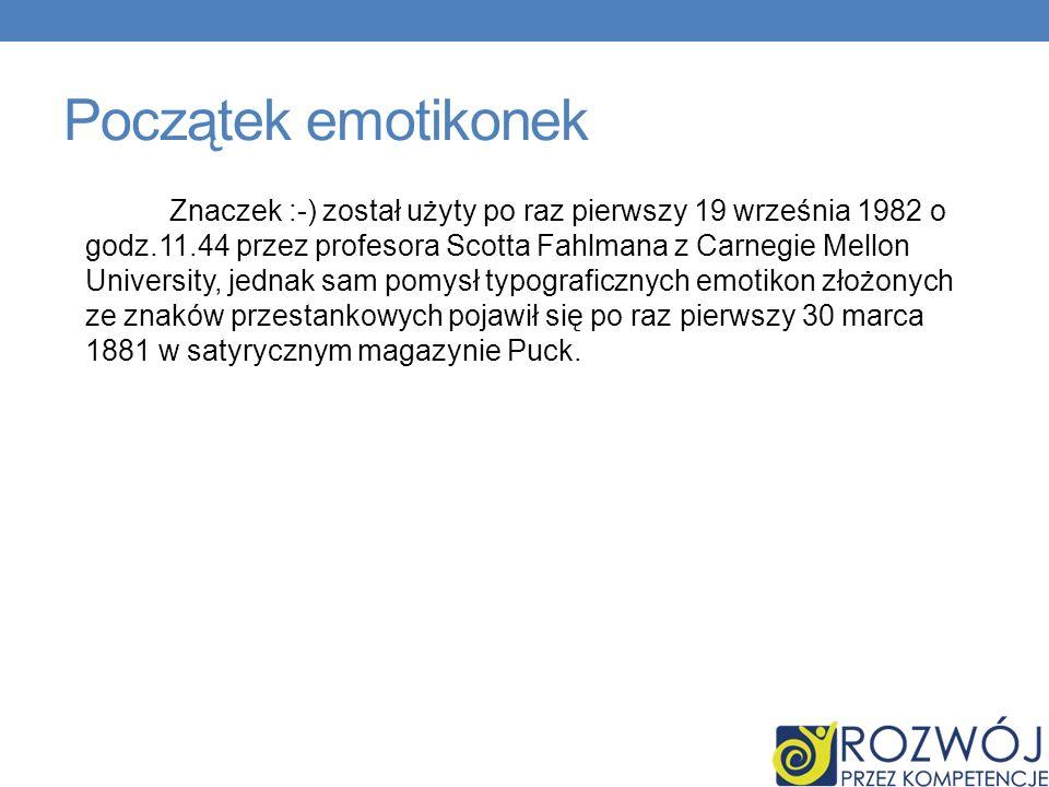 Początek emotikonek Znaczek :-) został użyty po raz pierwszy 19 września 1982 o godz.11.44 przez profesora Scotta Fahlmana z Carnegie Mellon University, jednak sam pomysł typograficznych emotikon złożonych ze znaków przestankowych pojawił się po raz pierwszy 30 marca 1881 w satyrycznym magazynie Puck.