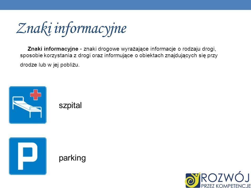 Znaki informacyjne Znaki informacyjne - znaki drogowe wyrażające informacje o rodzaju drogi, sposobie korzystania z drogi oraz informujące o obiektach znajdujących się przy drodze lub w jej pobliżu.
