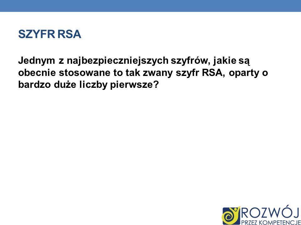 SZYFR RSA Jednym z najbezpieczniejszych szyfrów, jakie są obecnie stosowane to tak zwany szyfr RSA, oparty o bardzo duże liczby pierwsze?