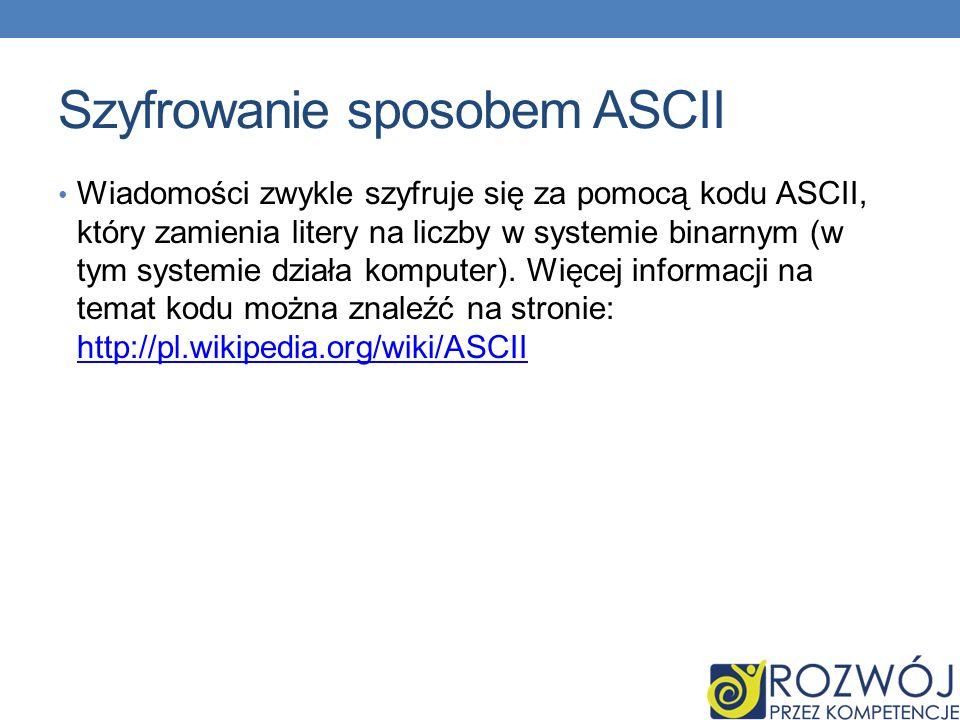 Szyfrowanie sposobem ASCII Wiadomości zwykle szyfruje się za pomocą kodu ASCII, który zamienia litery na liczby w systemie binarnym (w tym systemie działa komputer).