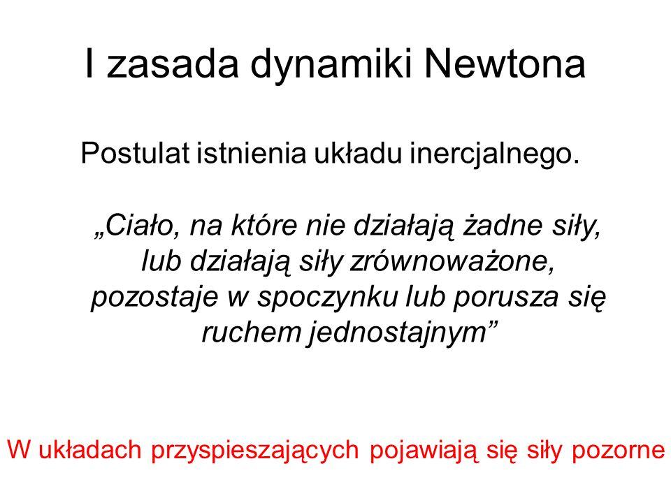 I zasada dynamiki Newtona Postulat istnienia układu inercjalnego. Ciało, na które nie działają żadne siły, lub działają siły zrównoważone, pozostaje w