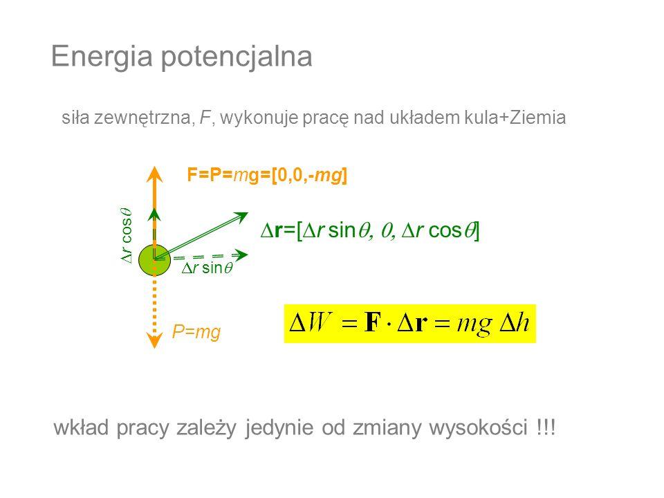 Energia potencjalna P=mg F=P=mg=[0,0,-mg] siła zewnętrzna, F, wykonuje pracę nad układem kula+Ziemia r=[ r sin r cos ] r sin r cos wkład pracy zależy
