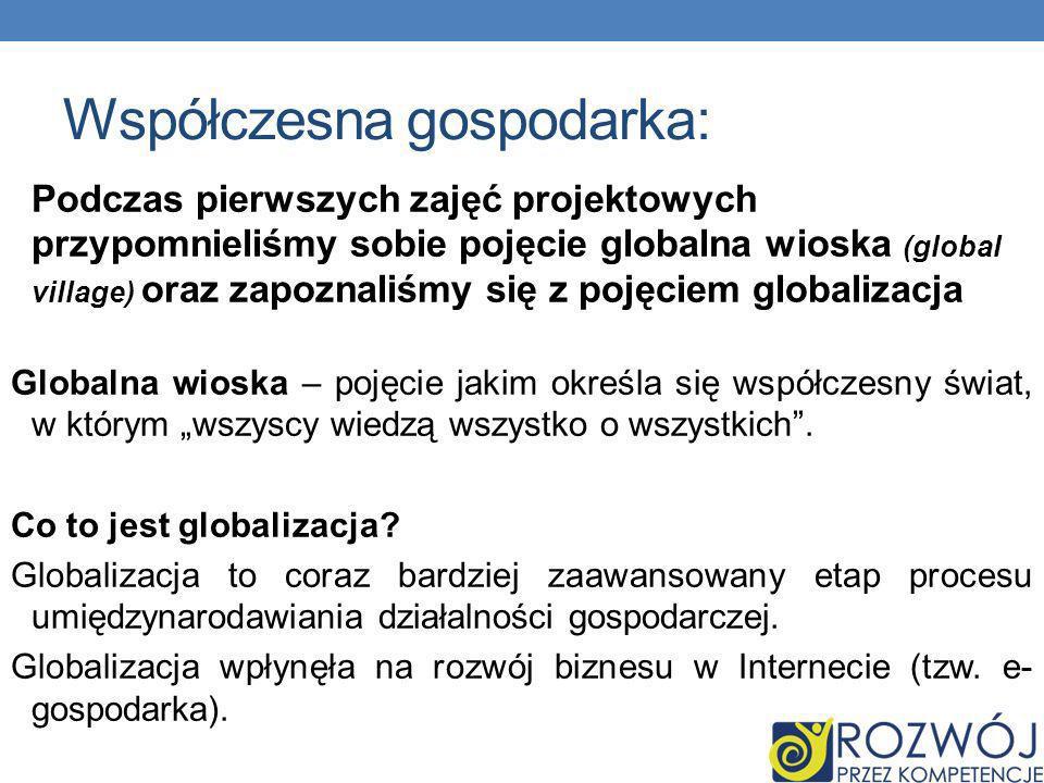 Współczesna gospodarka: Podczas pierwszych zajęć projektowych przypomnieliśmy sobie pojęcie globalna wioska (global village) oraz zapoznaliśmy się z pojęciem globalizacja Globalna wioska – pojęcie jakim określa się współczesny świat, w którym wszyscy wiedzą wszystko o wszystkich.