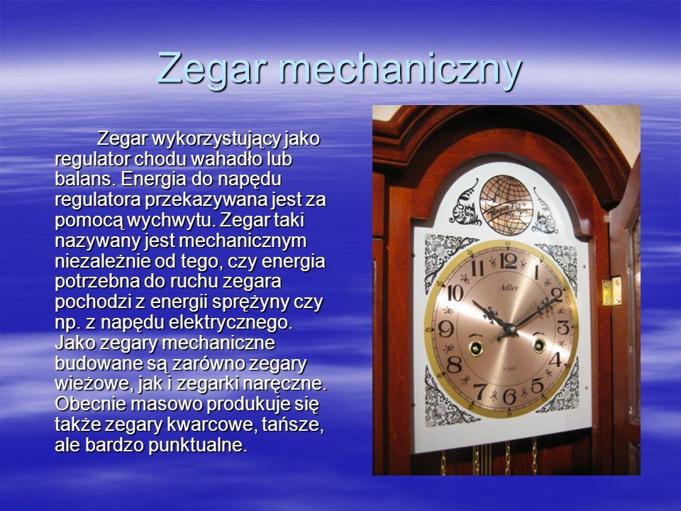 Zegar mechaniczny Zegar wykorzystujący jako regulator chodu wahadło lub balans. Energia do napędu regulatora przekazywana jest za pomocą wychwytu. Zeg
