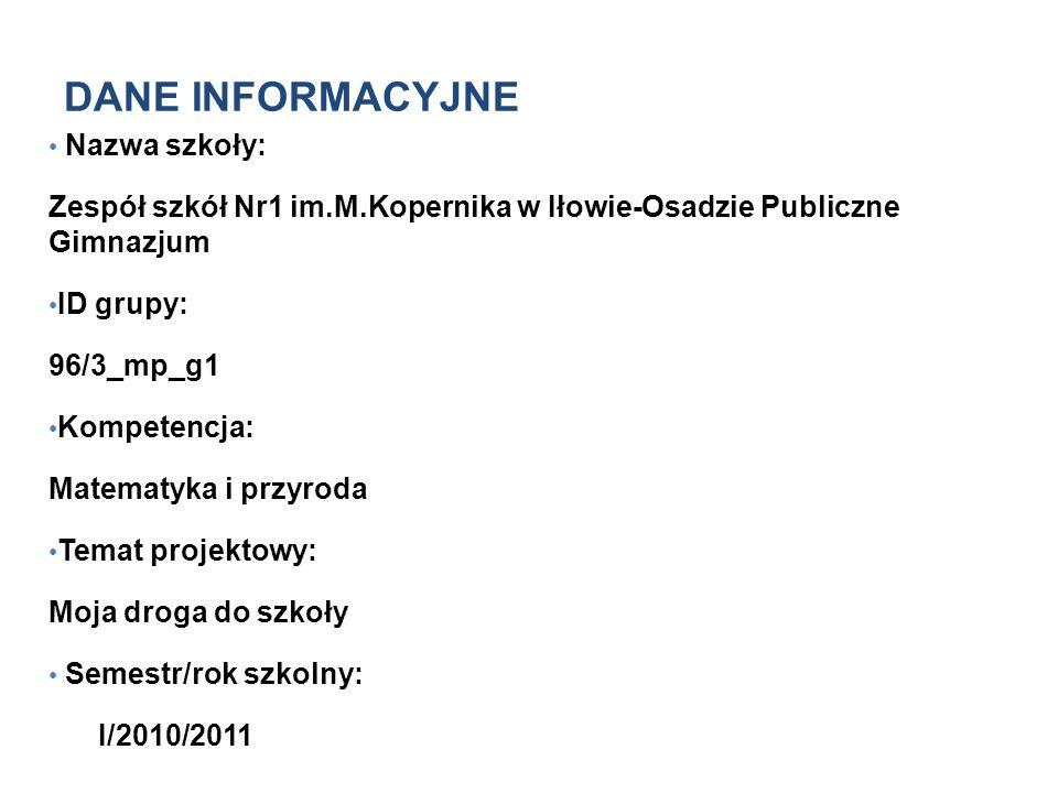 DANE INFORMACYJNE Nazwa szkoły: Zespół szkół Nr1 im.M.Kopernika w Iłowie-Osadzie Publiczne Gimnazjum ID grupy: 96/3_mp_g1 Kompetencja: Matematyka i pr