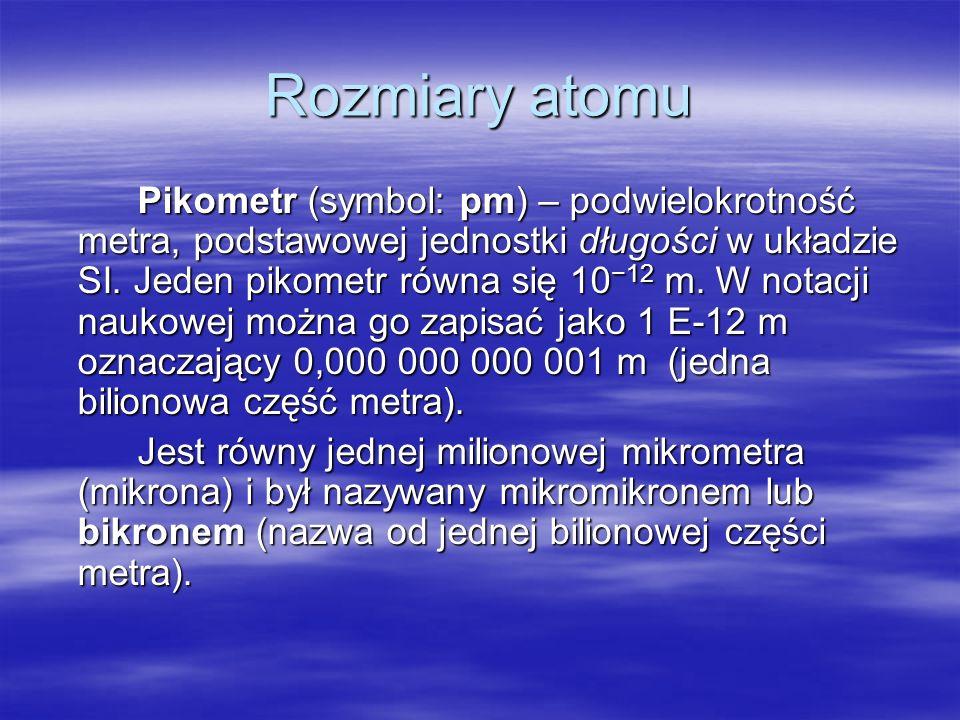 Rozmiary atomu Pikometr (symbol: pm) – podwielokrotność metra, podstawowej jednostki długości w układzie SI. Jeden pikometr równa się 10 12 m. W notac