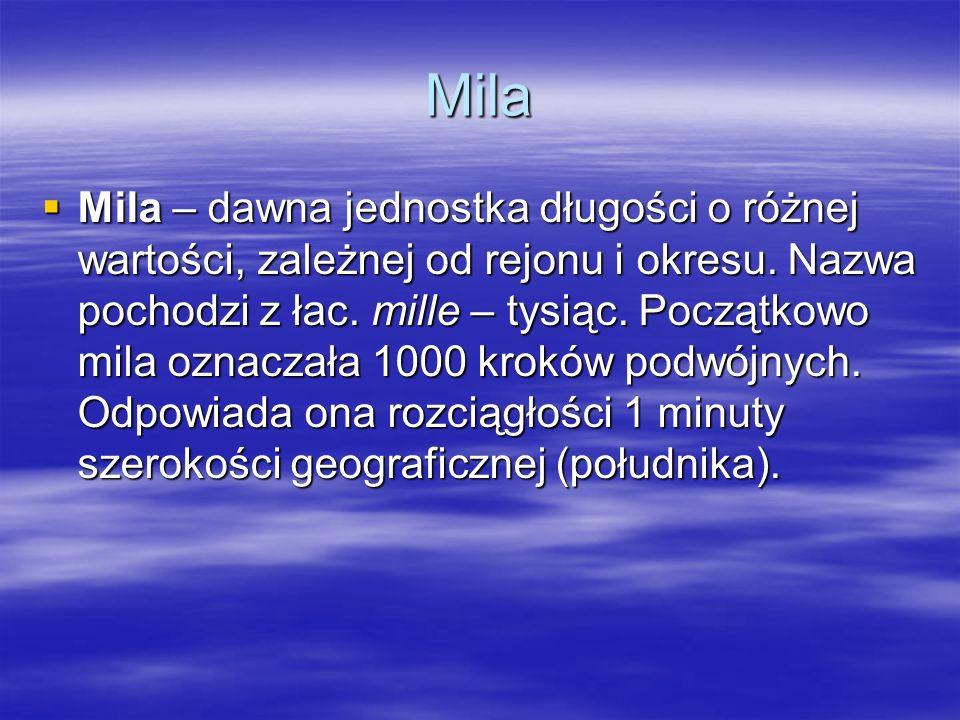 Mila Mila – dawna jednostka długości o różnej wartości, zależnej od rejonu i okresu. Nazwa pochodzi z łac. mille – tysiąc. Początkowo mila oznaczała 1
