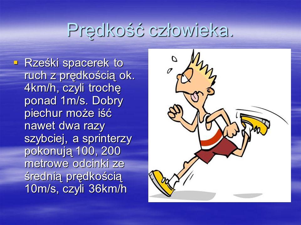 Prędkość człowieka. Rześki spacerek to ruch z prędkością ok. 4km/h, czyli trochę ponad 1m/s. Dobry piechur może iść nawet dwa razy szybciej, a sprinte