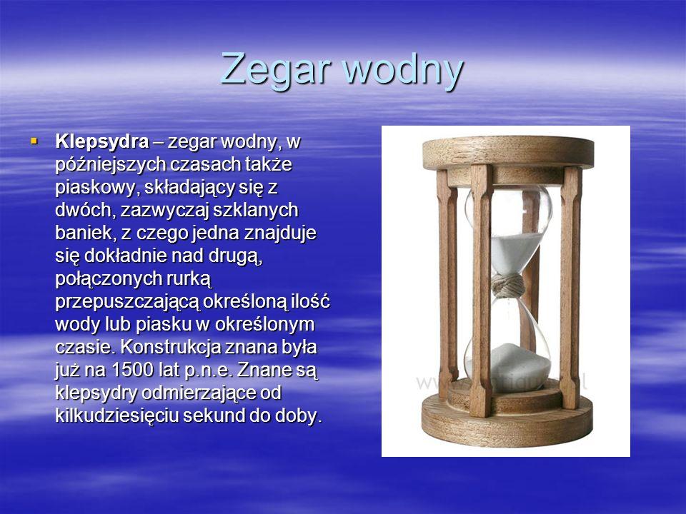 Zegar wodny Klepsydra – zegar wodny, w późniejszych czasach także piaskowy, składający się z dwóch, zazwyczaj szklanych baniek, z czego jedna znajduje