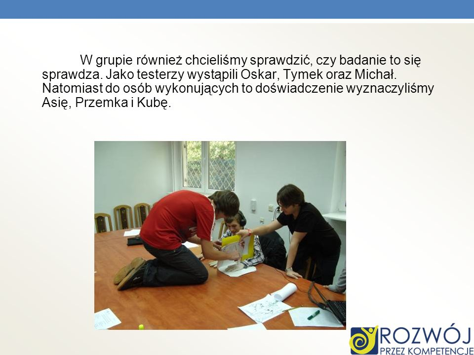 W grupie również chcieliśmy sprawdzić, czy badanie to się sprawdza. Jako testerzy wystąpili Oskar, Tymek oraz Michał. Natomiast do osób wykonujących t