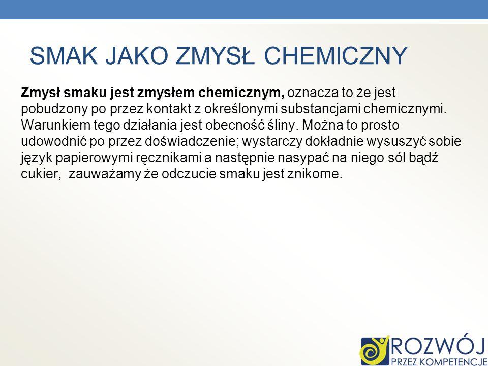 SMAK JAKO ZMYSŁ CHEMICZNY Zmysł smaku jest zmysłem chemicznym, oznacza to że jest pobudzony po przez kontakt z określonymi substancjami chemicznymi. W