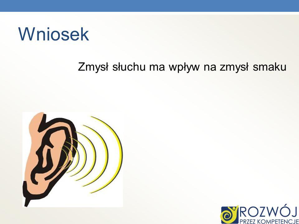 Wniosek Zmysł słuchu ma wpływ na zmysł smaku