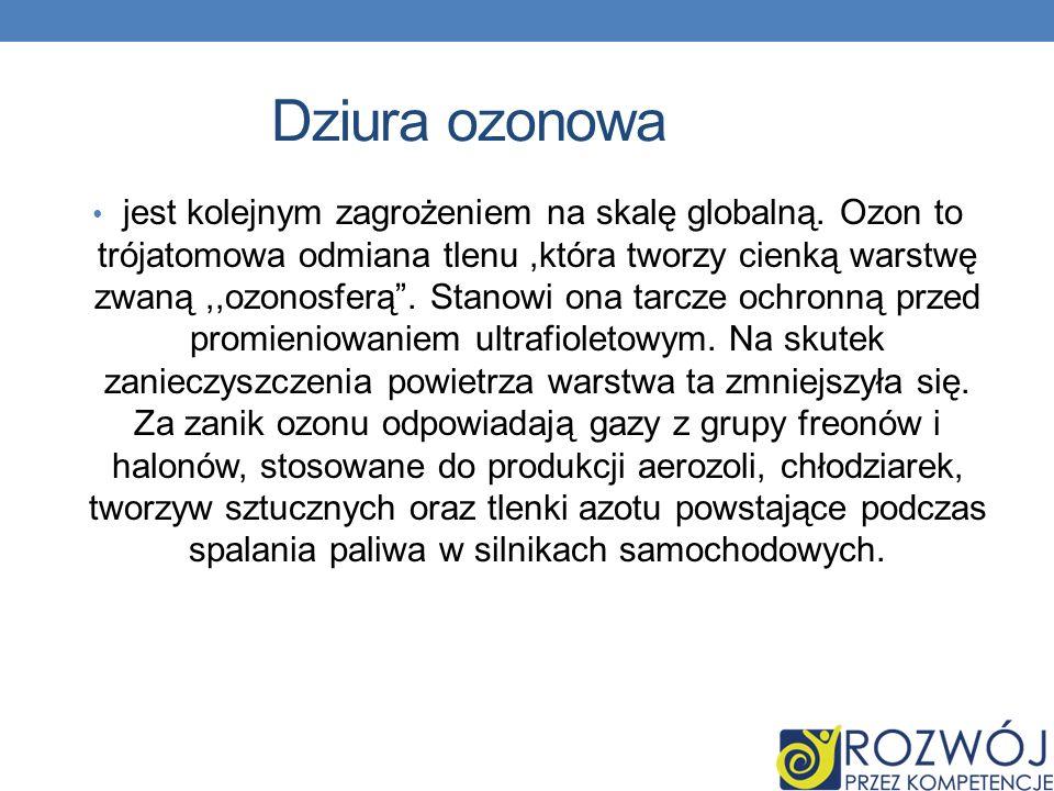 Dziura ozonowa jest kolejnym zagrożeniem na skalę globalną. Ozon to trójatomowa odmiana tlenu,która tworzy cienką warstwę zwaną,,ozonosferą. Stanowi o