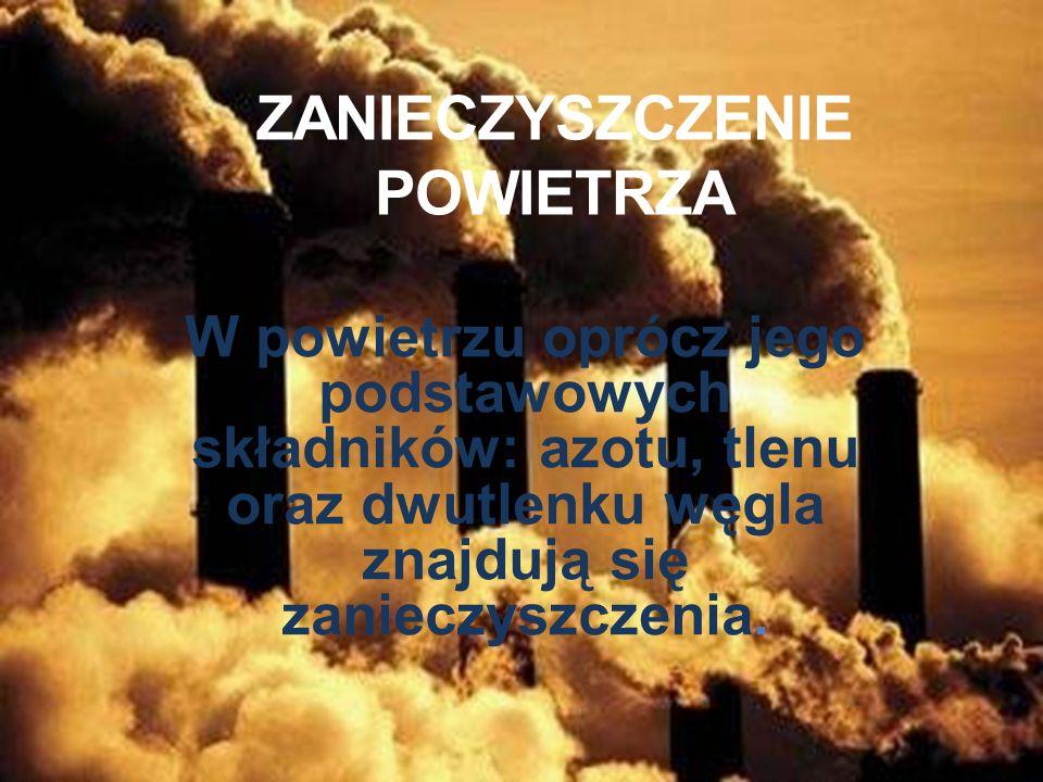 ZANIECZYSZCZENIE POWIETRZA W powietrzu oprócz jego podstawowych składników: azotu, tlenu oraz dwutlenku węgla znajdują się zanieczyszczenia.