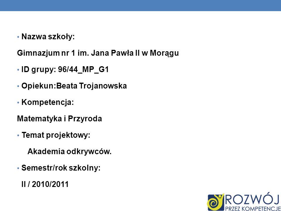 Nazwa szkoły: Gimnazjum nr 1 im. Jana Pawła II w Morągu ID grupy: 96/44_MP_G1 Opiekun:Beata Trojanowska Kompetencja: Matematyka i Przyroda Temat proje
