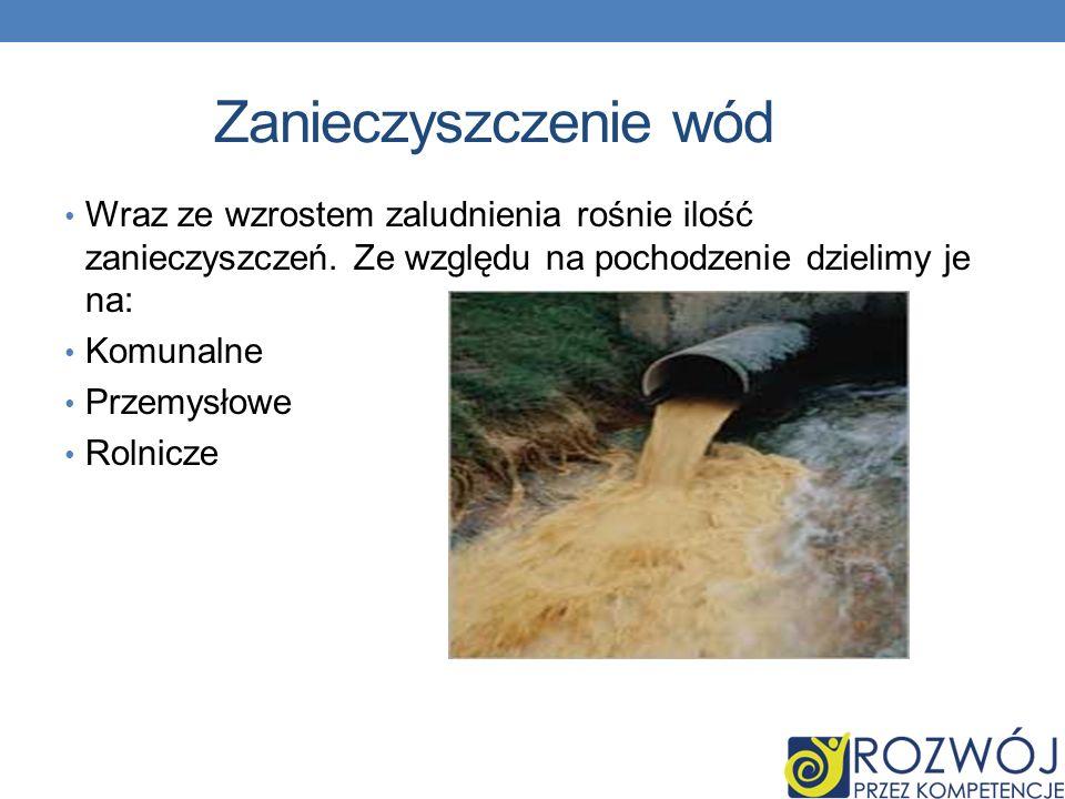 Zanieczyszczenie wód Wraz ze wzrostem zaludnienia rośnie ilość zanieczyszczeń. Ze względu na pochodzenie dzielimy je na: Komunalne Przemysłowe Rolnicz