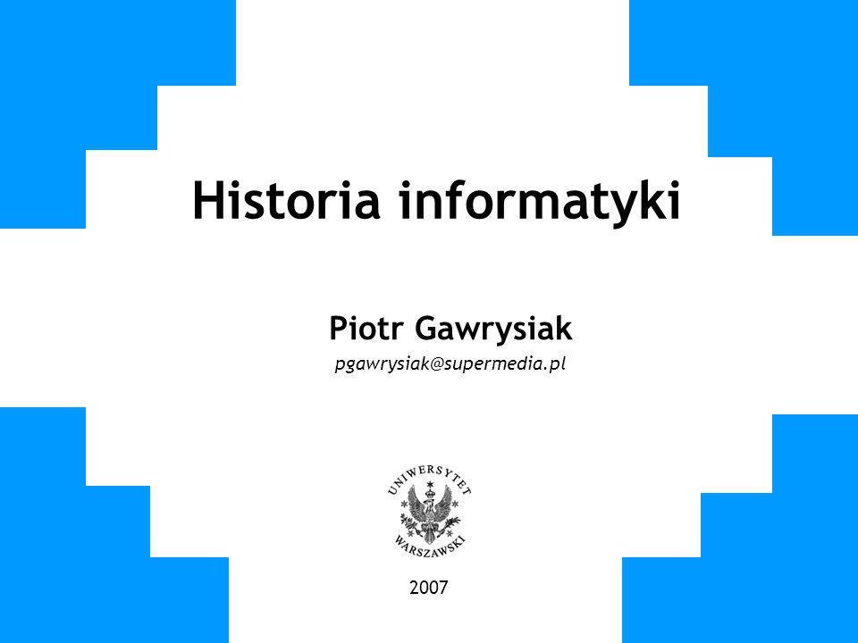 Historia informatyki Piotr Gawrysiak pgawrysiak@supermedia.pl 2007