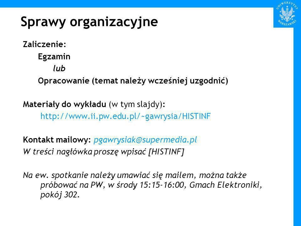Sprawy organizacyjne Zaliczenie: Egzamin lub Opracowanie (temat należy wcześniej uzgodnić) Materiały do wykładu (w tym slajdy): http://www.ii.pw.edu.pl/~gawrysia/HISTINF Kontakt mailowy: pgawrysiak@supermedia.pl W treści nagłówka proszę wpisać [HISTINF] Na ew.