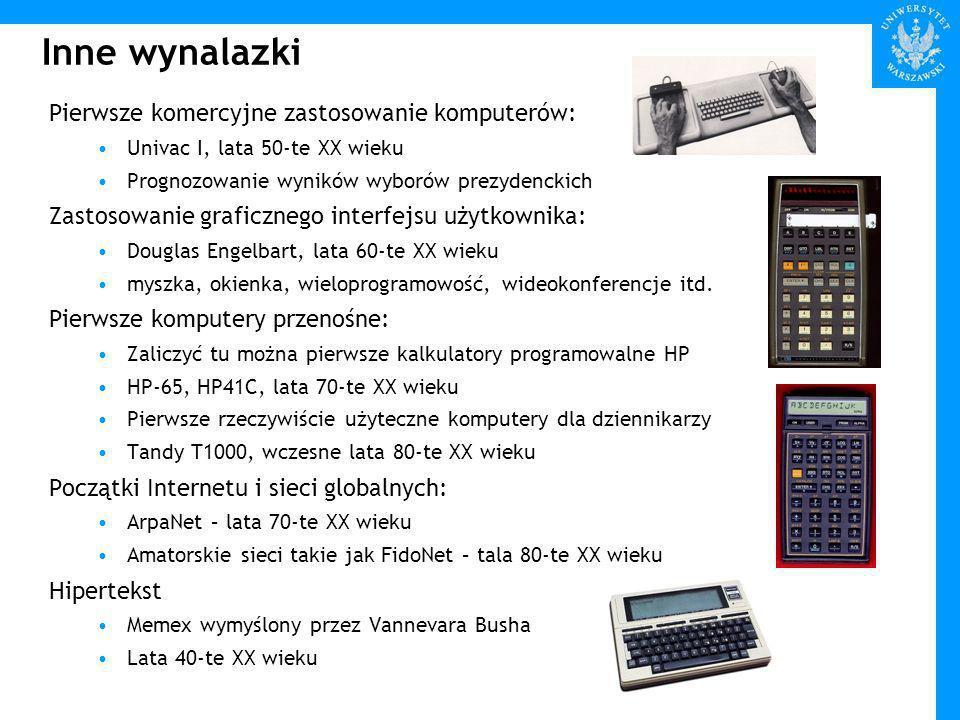 Inne wynalazki Pierwsze komercyjne zastosowanie komputerów: Univac I, lata 50-te XX wieku Prognozowanie wyników wyborów prezydenckich Zastosowanie graficznego interfejsu użytkownika: Douglas Engelbart, lata 60-te XX wieku myszka, okienka, wieloprogramowość, wideokonferencje itd.