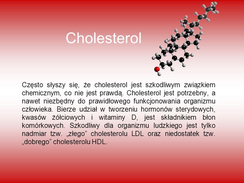Cholesterol Często słyszy się, że cholesterol jest szkodliwym związkiem chemicznym, co nie jest prawdą. Cholesterol jest potrzebny, a nawet niezbędny