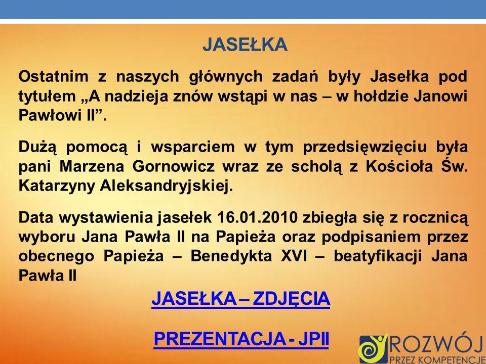 Ostatnim z naszych głównych zadań były Jasełka pod tytułem A nadzieja znów wstąpi w nas – w hołdzie Janowi Pawłowi II. Dużą pomocą i wsparciem w tym p