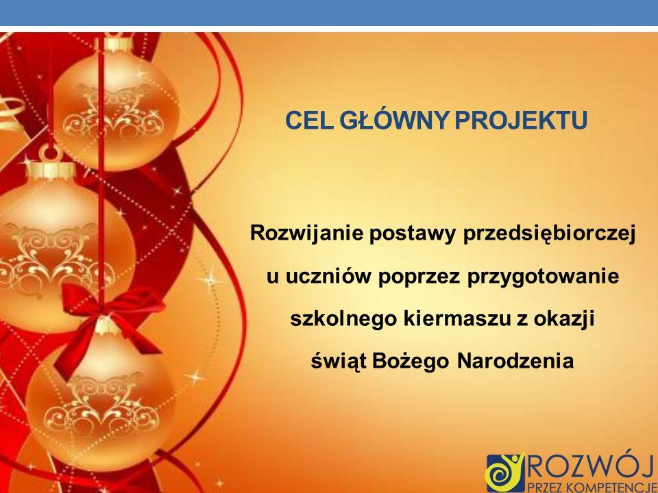 CEL GŁÓWNY PROJEKTU Rozwijanie postawy przedsiębiorczej u uczniów poprzez przygotowanie szkolnego kiermaszu z okazji świąt Bożego Narodzenia