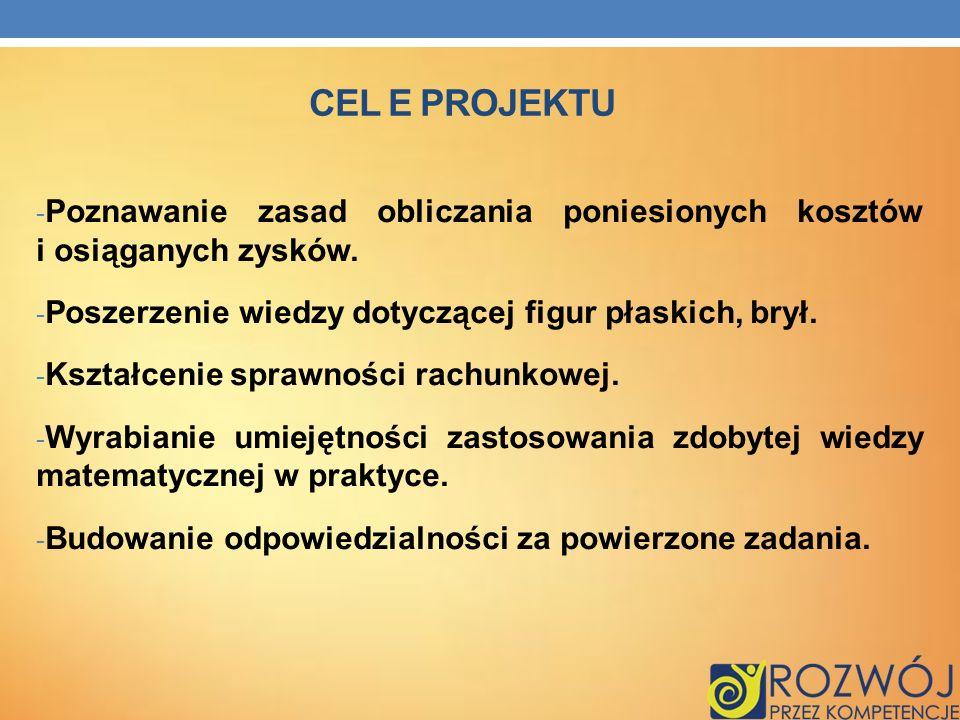 CEL E PROJEKTU - Poznawanie zasad obliczania poniesionych kosztów i osiąganych zysków. - Poszerzenie wiedzy dotyczącej figur płaskich, brył. - Kształc